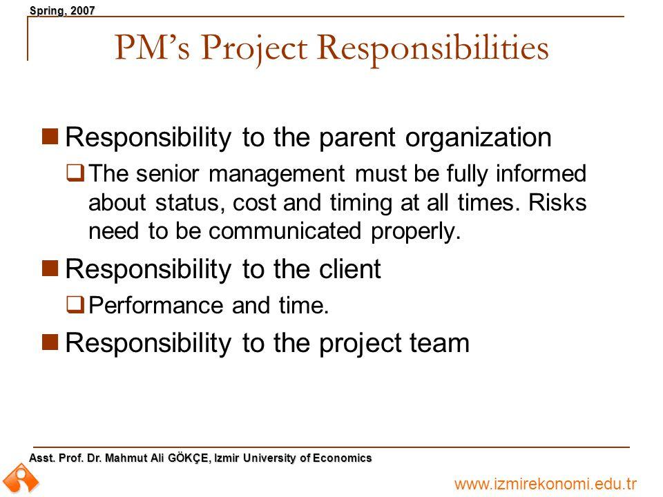 www.izmirekonomi.edu.tr Asst. Prof. Dr. Mahmut Ali GÖKÇE, Izmir University of Economics Spring, 2007 PM's Project Responsibilities Responsibility to t