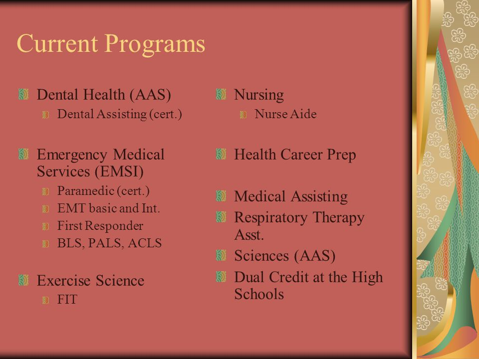 Current Programs Dental Health (AAS) Dental Assisting (cert.) Emergency Medical Services (EMSI) Paramedic (cert.) EMT basic and Int.