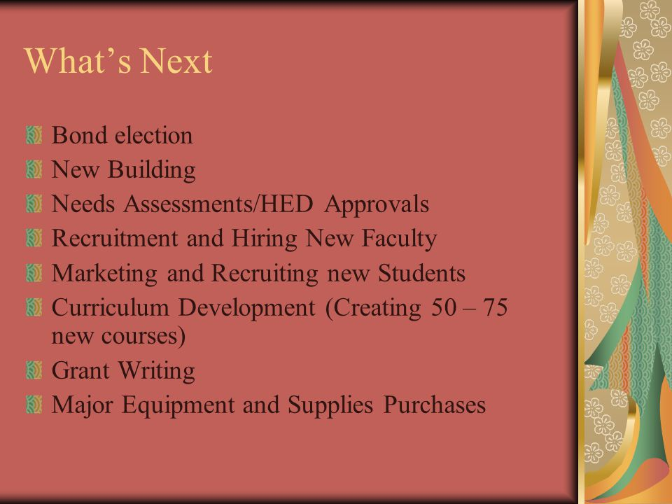 What's Next Bond election New Building Needs Assessments/HED Approvals Recruitment and Hiring New Faculty Marketing and Recruiting new Students Curriculum Development (Creating 50 – 75 new courses) Grant Writing Major Equipment and Supplies Purchases