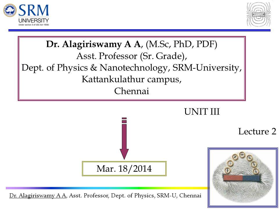 Dr. Alagiriswamy A A, Asst. Professor, Dept. of Physics, SRM-U, Chennai Dr. Alagiriswamy A A, (M.Sc, PhD, PDF) Asst. Professor (Sr. Grade), Dept. of P