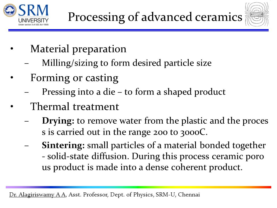 Dr. Alagiriswamy A A, Asst. Professor, Dept. of Physics, SRM-U, Chennai Processing of advanced ceramics Material preparation –Milling/sizing to form d