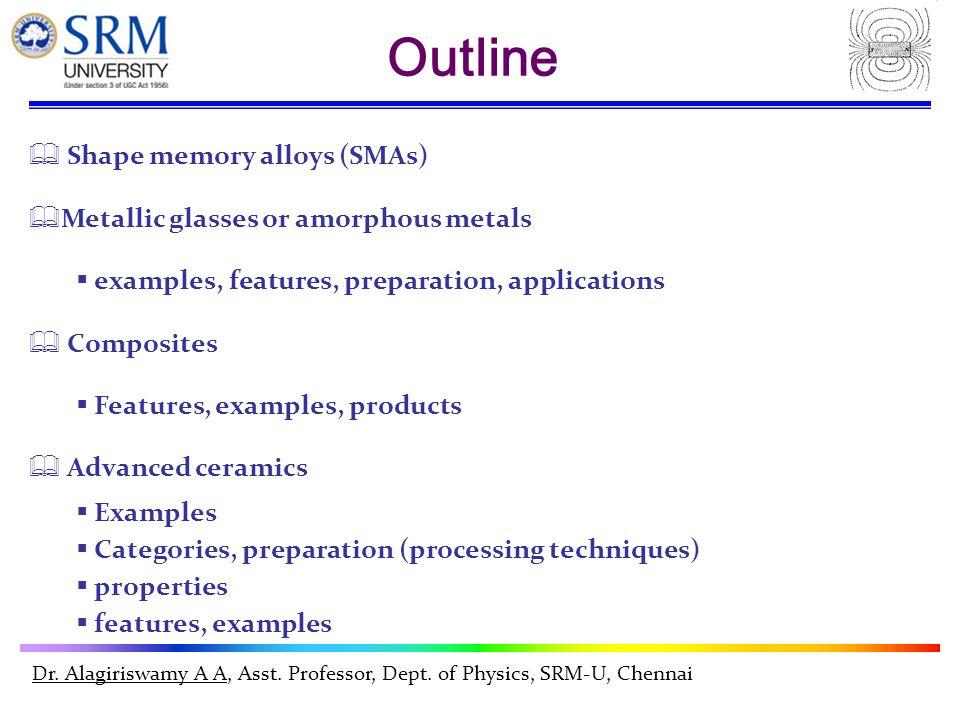 Dr. Alagiriswamy A A, Asst. Professor, Dept. of Physics, SRM-U, Chennai  Shape memory alloys (SMAs)  Metallic glasses or amorphous metals  examples