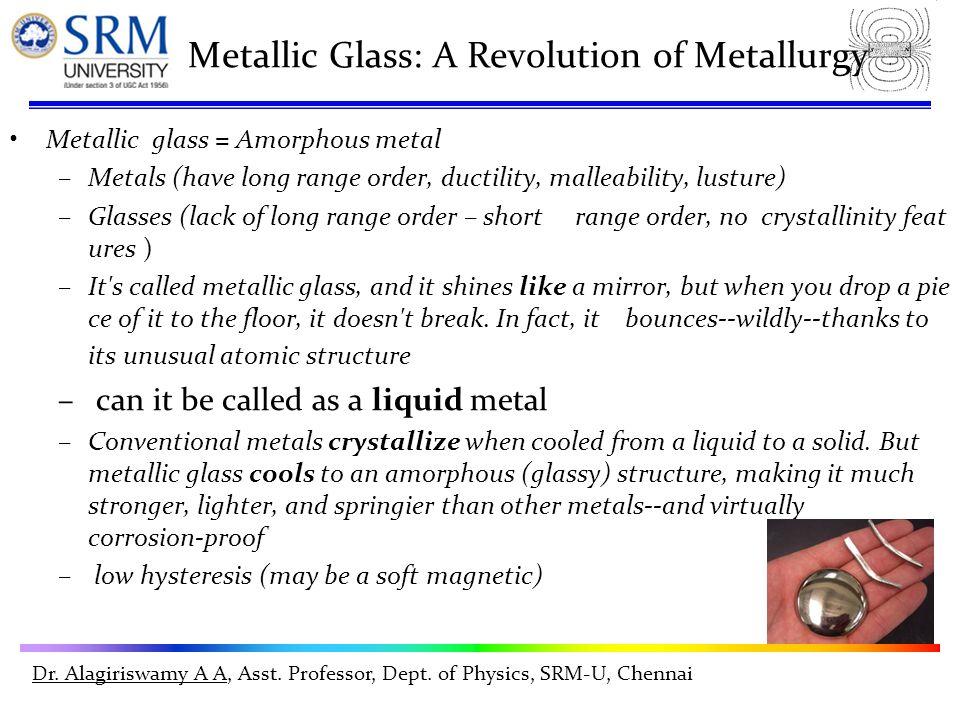 Dr. Alagiriswamy A A, Asst. Professor, Dept. of Physics, SRM-U, Chennai Metallic Glass: A Revolution of Metallurgy Metallic glass = Amorphous metal –M