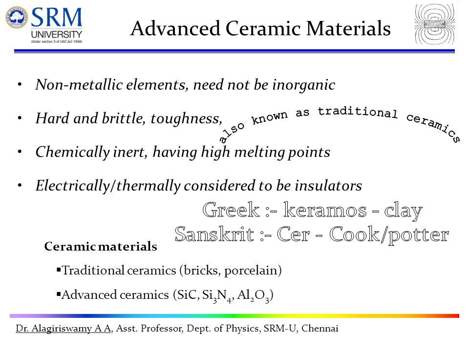 Dr. Alagiriswamy A A, Asst. Professor, Dept. of Physics, SRM-U, Chennai Advanced Ceramic Materials Non-metallic elements, need not be inorganic Hard a