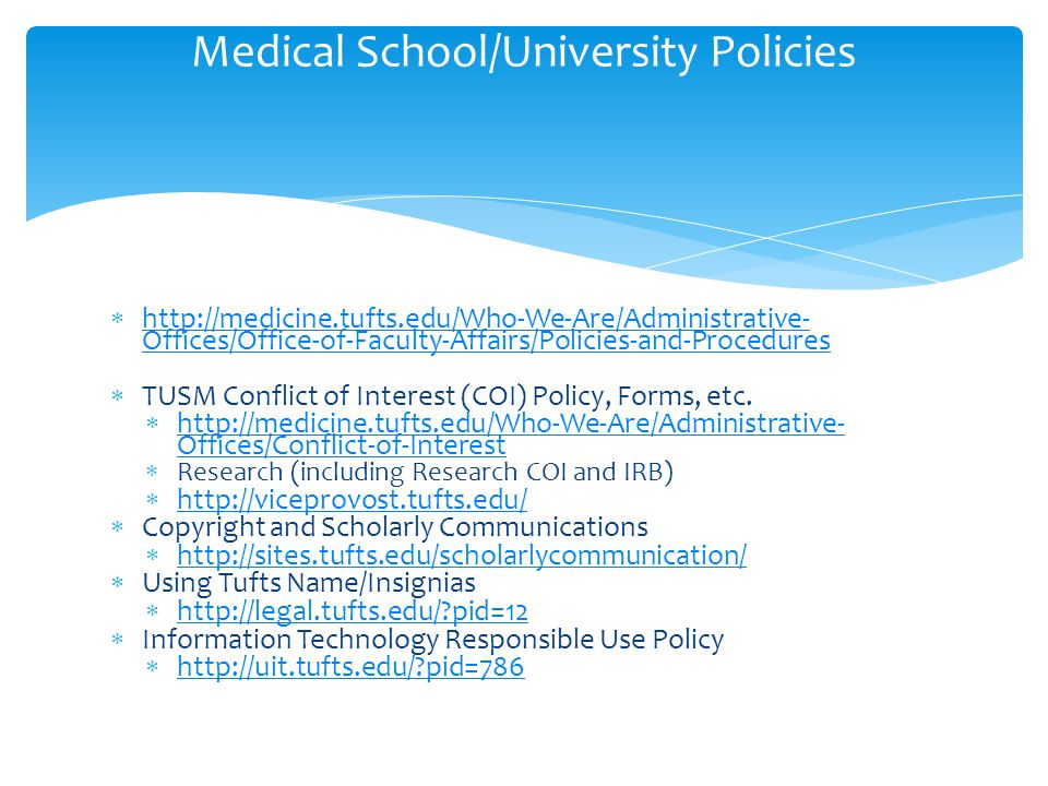  http://medicine.tufts.edu/Who-We-Are/Administrative- Offices/Office-of-Faculty-Affairs/Policies-and-Procedures http://medicine.tufts.edu/Who-We-Are/Administrative- Offices/Office-of-Faculty-Affairs/Policies-and-Procedures  TUSM Conflict of Interest (COI) Policy, Forms, etc.