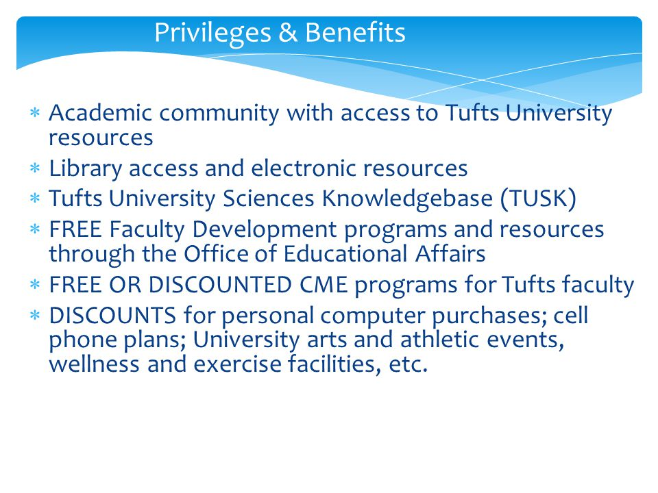 Privileges & Benefits  Academic community with access to Tufts University resources  Library access and electronic resources  Tufts University Sciences Knowledgebase (TUSK)  FREE Faculty Development programs and resources through the Office of Educational Affairs  FREE OR DISCOUNTED CME programs for Tufts faculty  DISCOUNTS for personal computer purchases; cell phone plans; University arts and athletic events, wellness and exercise facilities, etc.