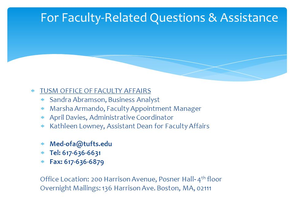  TUSM OFFICE OF FACULTY AFFAIRS  Sandra Abramson, Business Analyst  Marsha Armando, Faculty Appointment Manager  April Davies, Administrative Coordinator  Kathleen Lowney, Assistant Dean for Faculty Affairs  Med-ofa@tufts.edu  Tel: 617-636-6631  Fax: 617-636-6879 Office Location: 200 Harrison Avenue, Posner Hall- 4 th floor Overnight Mailings: 136 Harrison Ave.