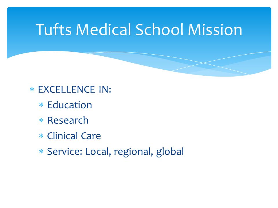  EXCELLENCE IN:  Education  Research  Clinical Care  Service: Local, regional, global Tufts Medical School Mission