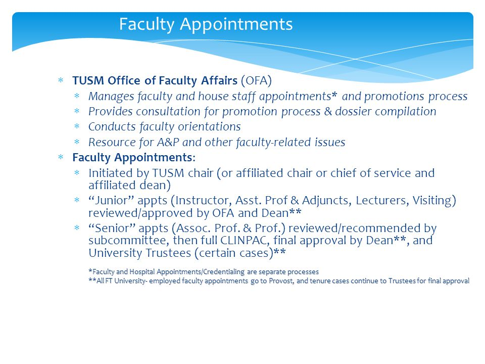Faculty Appointments  TUSM Office of Faculty Affairs (OFA)  Manages faculty and house staff appointments* and promotions process  Provides consultation for promotion process & dossier compilation  Conducts faculty orientations  Resource for A&P and other faculty-related issues  Faculty Appointments:  Initiated by TUSM chair (or affiliated chair or chief of service and affiliated dean)  Junior appts (Instructor, Asst.