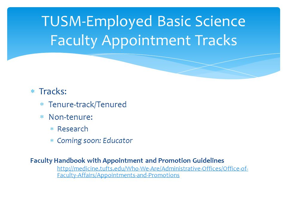  Tracks:  Tenure-track/Tenured  Non-tenure:  Research  Coming soon: Educator Faculty Handbook with Appointment and Promotion Guidelines http://medicine.tufts.edu/Who-We-Are/Administrative-Offices/Office-of- Faculty-Affairs/Appointments-and-Promotions TUSM-Employed Basic Science Faculty Appointment Tracks