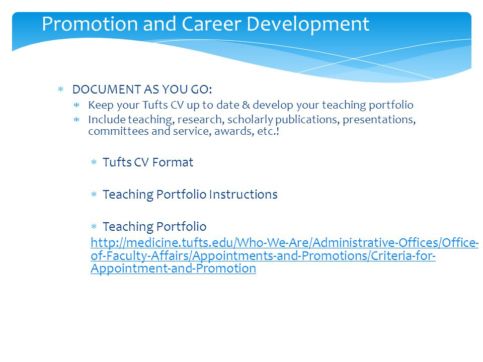 Promotion and Career Development  DOCUMENT AS YOU GO:  Keep your Tufts CV up to date & develop your teaching portfolio  Include teaching, research, scholarly publications, presentations, committees and service, awards, etc..