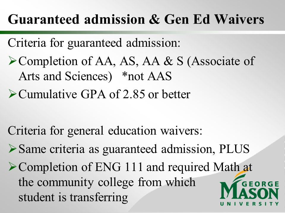 Guaranteed admission & Gen Ed Waivers Criteria for guaranteed admission:  Completion of AA, AS, AA & S (Associate of Arts and Sciences)*not AAS  Cumulative GPA of 2.85 or better Criteria for general education waivers:  Same criteria as guaranteed admission, PLUS  Completion of ENG 111 and required Math at the community college from which student is transferring