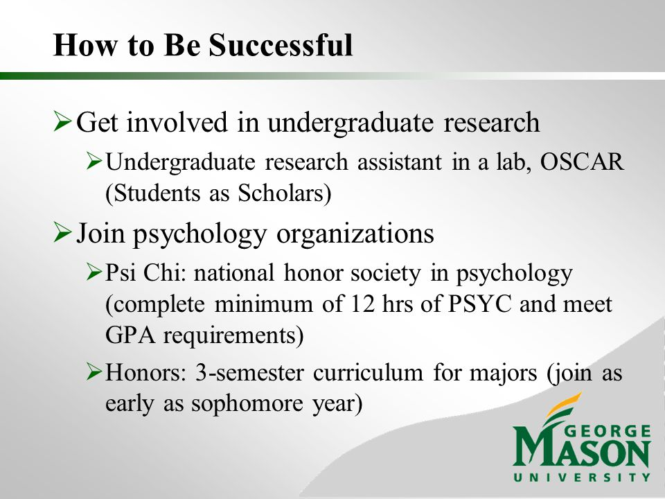 How to Be Successful  Get involved in undergraduate research  Undergraduate research assistant in a lab, OSCAR (Students as Scholars)  Join psychology organizations  Psi Chi: national honor society in psychology (complete minimum of 12 hrs of PSYC and meet GPA requirements)  Honors: 3-semester curriculum for majors (join as early as sophomore year)