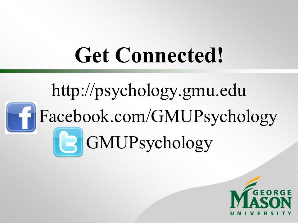 Get Connected! http://psychology.gmu.edu Facebook.com/GMUPsychology GMUPsychology
