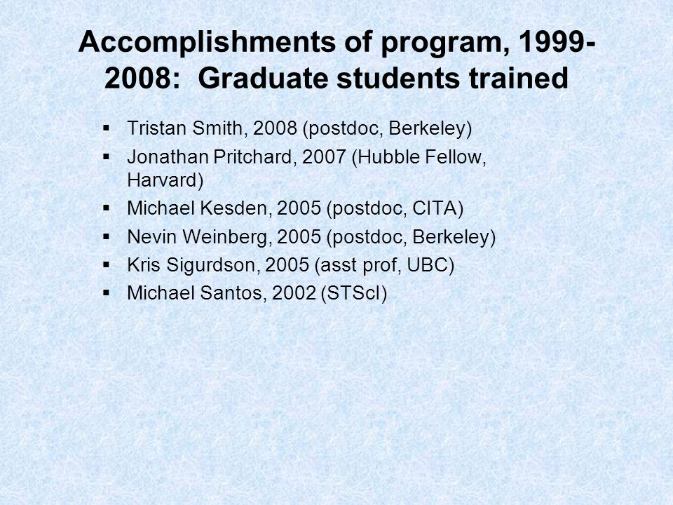 Accomplishments of program, 1999- 2008: Graduate students trained  Tristan Smith, 2008 (postdoc, Berkeley)  Jonathan Pritchard, 2007 (Hubble Fellow, Harvard)  Michael Kesden, 2005 (postdoc, CITA)  Nevin Weinberg, 2005 (postdoc, Berkeley)  Kris Sigurdson, 2005 (asst prof, UBC)  Michael Santos, 2002 (STScI)