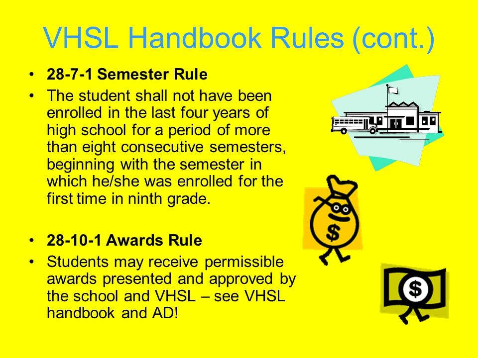 VHSL Handbook Rules (cont.) 28-7-1 Semester Rule The student shall not have been enrolled in the last four years of high school for a period of more than eight consecutive semesters, beginning with the semester in which he/she was enrolled for the first time in ninth grade.