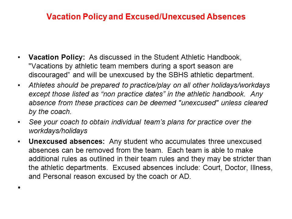 Vacation Policy and Excused/Unexcused Absences Vacation Policy: As discussed in the Student Athletic Handbook, Vacations by athletic team members during a sport season are discouraged and will be unexcused by the SBHS athletic department.