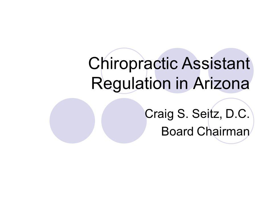 Chiropractic Assistant Regulation in Arizona Craig S. Seitz, D.C. Board Chairman