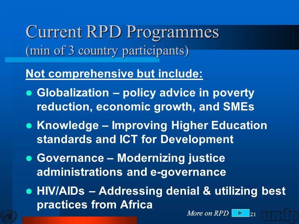 21 Current RPD Programmes (min of 3 country participants) Not comprehensive but include: Globalization – policy advice in poverty reduction, economic growth, and SMEs Knowledge – Improving Higher Education standards and ICT for Development Governance – Modernizing justice administrations and e-governance HIV/AIDs – Addressing denial & utilizing best practices from Africa More on RPD