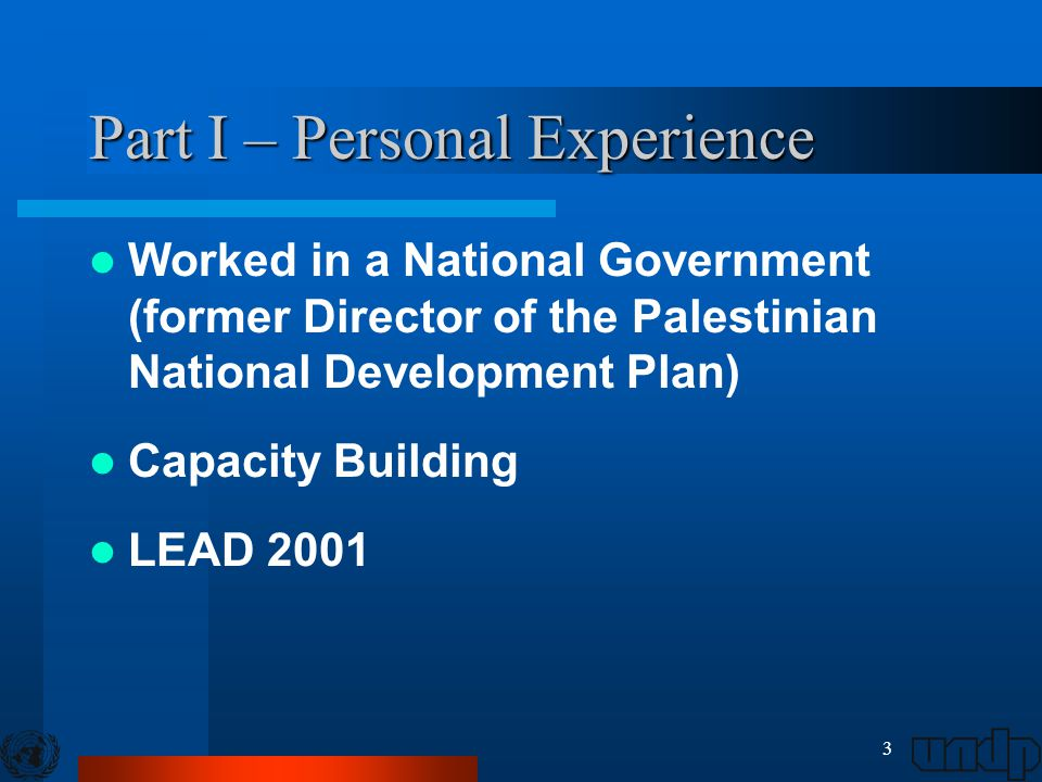 3 Part I – Personal Experience Worked in a National Government (former Director of the Palestinian National Development Plan) Capacity Building LEAD 2001