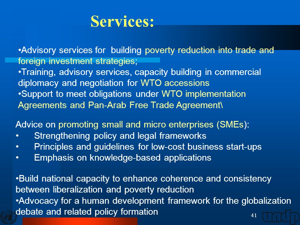 41 Advisory services for building poverty reduction into trade and foreign investment strategies; Training, advisory services, capacity building in commercial diplomacy and negotiation for WTO accessions Support to meet obligations under WTO implementation Agreements and Pan-Arab Free Trade Agreement\ Services: Advice on promoting small and micro enterprises (SMEs): Strengthening policy and legal frameworks Principles and guidelines for low-cost business start-ups Emphasis on knowledge-based applications Build national capacity to enhance coherence and consistency between liberalization and poverty reduction Advocacy for a human development framework for the globalization debate and related policy formation