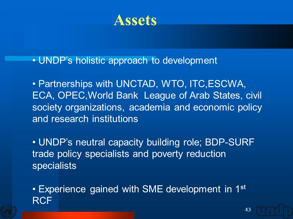 43 UNDP's holistic approach to development Partnerships with UNCTAD, WTO, ITC,ESCWA, ECA, OPEC,World Bank League of Arab States, civil society organizations, academia and economic policy and research institutions UNDP's neutral capacity building role; BDP-SURF trade policy specialists and poverty reduction specialists Experience gained with SME development in 1 st RCF Assets