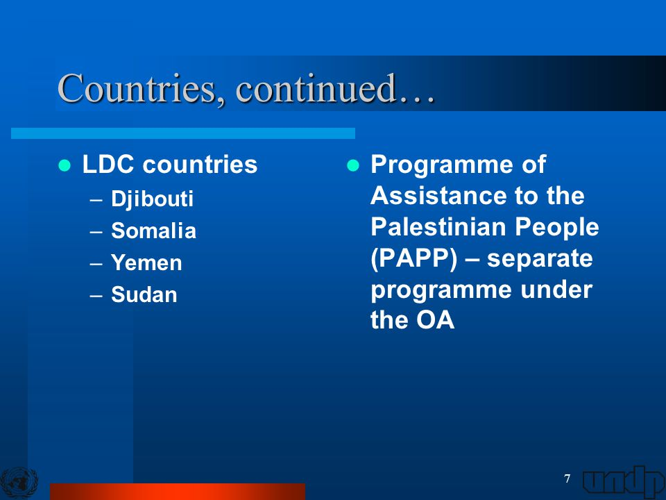 7 Countries, continued… LDC countries –Djibouti –Somalia –Yemen –Sudan Programme of Assistance to the Palestinian People (PAPP) – separate programme u