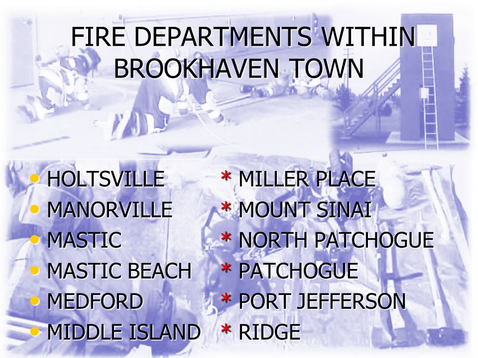 FIRE DEPARTMENTS WITHIN BROOKHAVEN TOWN FIRE DEPARTMENTS WITHIN BROOKHAVEN TOWN HOLTSVILLE* MILLER PLACE HOLTSVILLE* MILLER PLACE MANORVILLE* MOUNT SINAI MANORVILLE* MOUNT SINAI MASTIC* NORTH PATCHOGUE MASTIC* NORTH PATCHOGUE MASTIC BEACH* PATCHOGUE MASTIC BEACH* PATCHOGUE MEDFORD* PORT JEFFERSON MEDFORD* PORT JEFFERSON MIDDLE ISLAND* RIDGE MIDDLE ISLAND* RIDGE