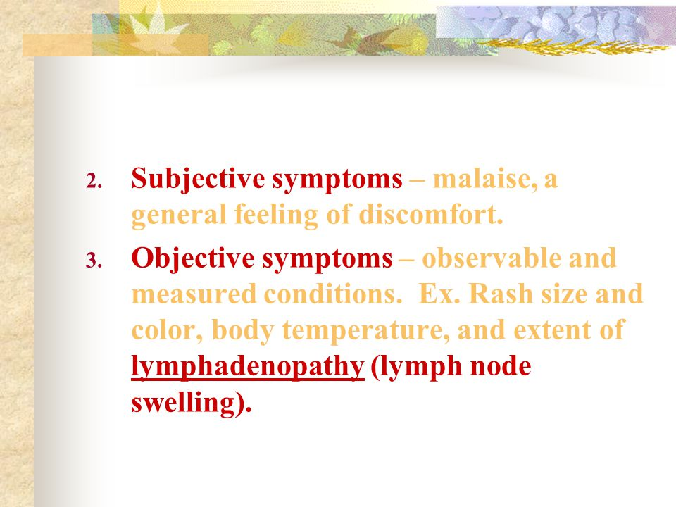 2. Subjective symptoms – malaise, a general feeling of discomfort.