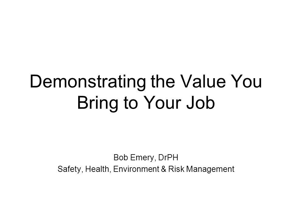 Demonstrating the Value You Bring to Your Job Bob Emery, DrPH Safety, Health, Environment & Risk Management