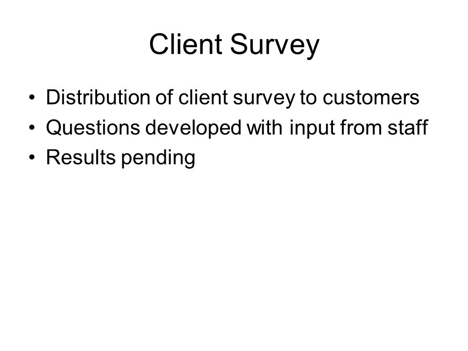 Client Survey Distribution of client survey to customers Questions developed with input from staff Results pending
