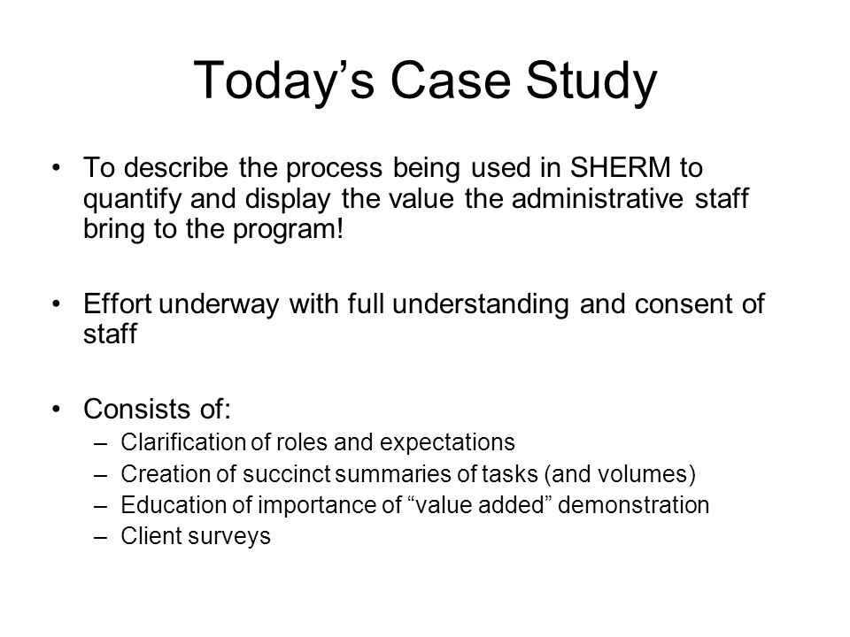 Today's Case Study To describe the process being used in SHERM to quantify and display the value the administrative staff bring to the program! Effort