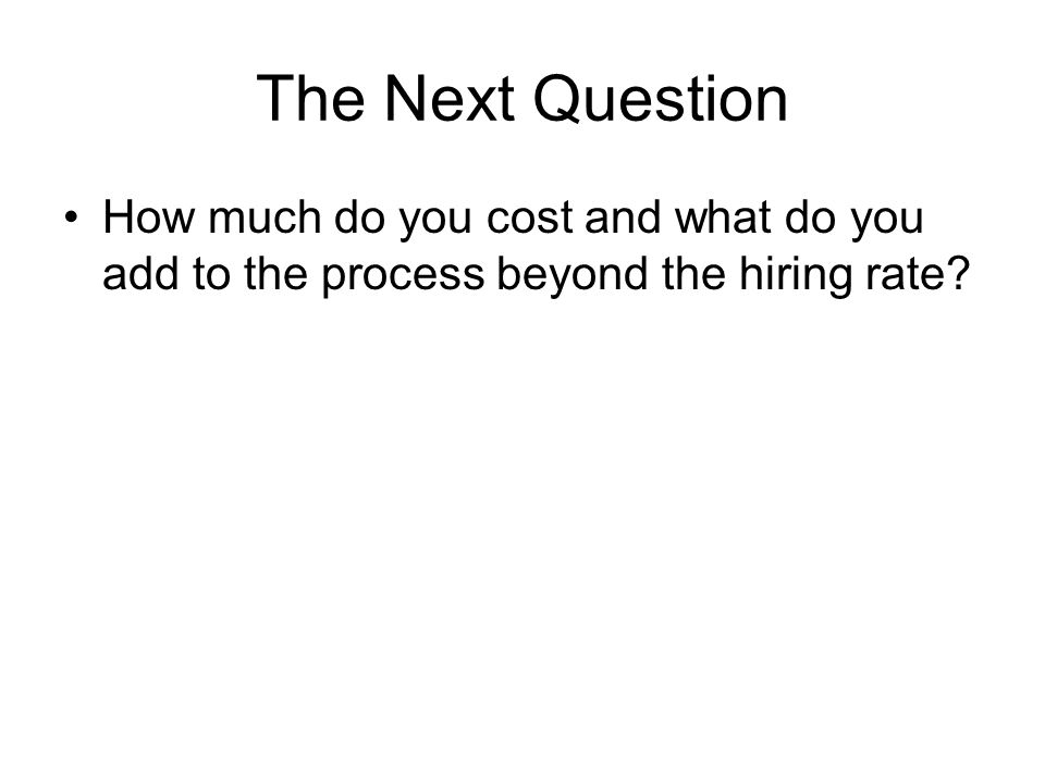 The Next Question How much do you cost and what do you add to the process beyond the hiring rate?