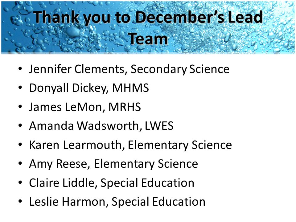 Thank you to December's Lead Team Jennifer Clements, Secondary Science Donyall Dickey, MHMS James LeMon, MRHS Amanda Wadsworth, LWES Karen Learmouth, Elementary Science Amy Reese, Elementary Science Claire Liddle, Special Education Leslie Harmon, Special Education