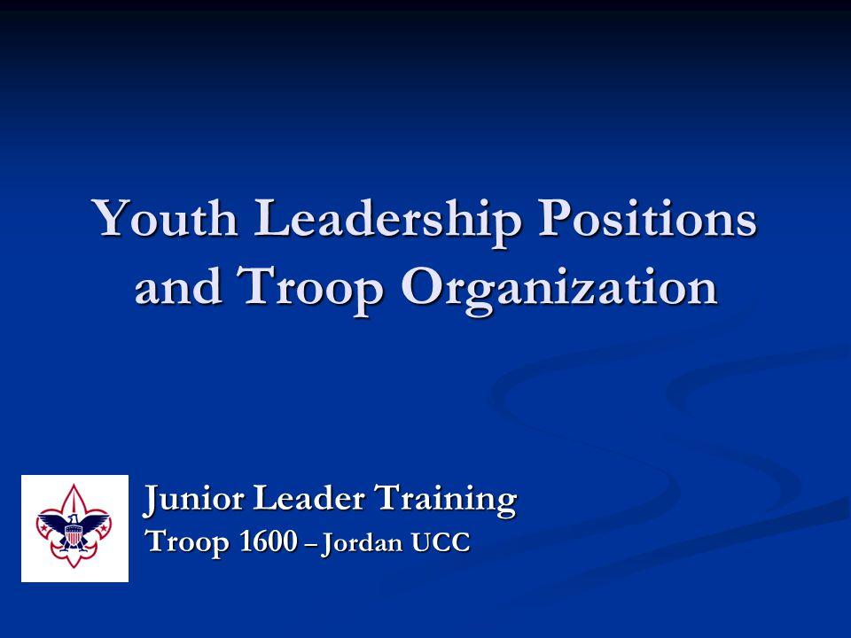 Youth Leadership Positions and Troop Organization Junior Leader Training Troop 1600 – Jordan UCC