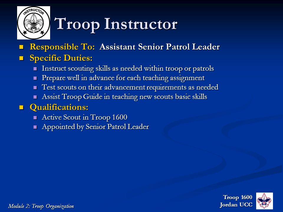 Troop 1600 Jordan UCC Module 2: Troop Organization Troop Instructor Responsible To: Assistant Senior Patrol Leader Responsible To: Assistant Senior Pa