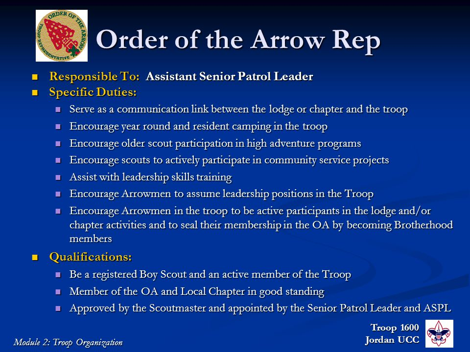 Troop 1600 Jordan UCC Module 2: Troop Organization Order of the Arrow Rep Responsible To: Assistant Senior Patrol Leader Responsible To: Assistant Senior Patrol Leader Specific Duties: Specific Duties: Serve as a communication link between the lodge or chapter and the troop Serve as a communication link between the lodge or chapter and the troop Encourage year round and resident camping in the troop Encourage year round and resident camping in the troop Encourage older scout participation in high adventure programs Encourage older scout participation in high adventure programs Encourage scouts to actively participate in community service projects Encourage scouts to actively participate in community service projects Assist with leadership skills training Assist with leadership skills training Encourage Arrowmen to assume leadership positions in the Troop Encourage Arrowmen to assume leadership positions in the Troop Encourage Arrowmen in the troop to be active participants in the lodge and/or chapter activities and to seal their membership in the OA by becoming Brotherhood members Encourage Arrowmen in the troop to be active participants in the lodge and/or chapter activities and to seal their membership in the OA by becoming Brotherhood members Qualifications: Qualifications: Be a registered Boy Scout and an active member of the Troop Be a registered Boy Scout and an active member of the Troop Member of the OA and Local Chapter in good standing Member of the OA and Local Chapter in good standing Approved by the Scoutmaster and appointed by the Senior Patrol Leader and ASPL Approved by the Scoutmaster and appointed by the Senior Patrol Leader and ASPL