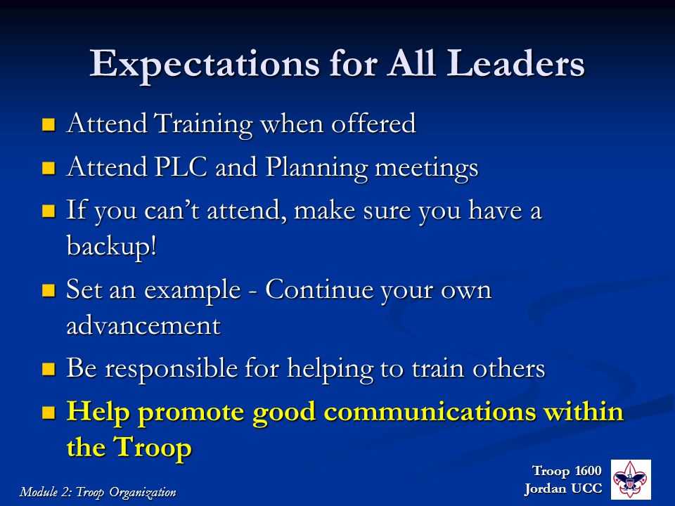 Troop 1600 Jordan UCC Module 2: Troop Organization Expectations for All Leaders Attend Training when offered Attend Training when offered Attend PLC and Planning meetings Attend PLC and Planning meetings If you can't attend, make sure you have a backup.