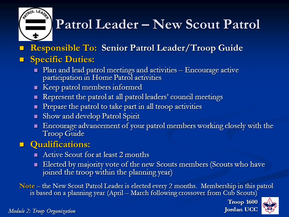Troop 1600 Jordan UCC Module 2: Troop Organization Patrol Leader – New Scout Patrol Responsible To: Senior Patrol Leader/Troop Guide Responsible To: Senior Patrol Leader/Troop Guide Specific Duties: Specific Duties: Plan and lead patrol meetings and activities – Encourage active participation in Home Patrol activities Plan and lead patrol meetings and activities – Encourage active participation in Home Patrol activities Keep patrol members informed Keep patrol members informed Represent the patrol at all patrol leaders' council meetings Represent the patrol at all patrol leaders' council meetings Prepare the patrol to take part in all troop activities Prepare the patrol to take part in all troop activities Show and develop Patrol Spirit Show and develop Patrol Spirit Encourage advancement of your patrol members working closely with the Troop Guide Encourage advancement of your patrol members working closely with the Troop Guide Qualifications: Qualifications: Active Scout for at least 2 months Active Scout for at least 2 months Elected by majority vote of the new Scouts members (Scouts who have joined the troop within the planning year) Elected by majority vote of the new Scouts members (Scouts who have joined the troop within the planning year) Note – the New Scout Patrol Leader is elected every 2 months.