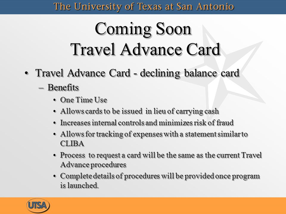 Coming Soon Travel Advance Card Travel Advance Card - declining balance cardTravel Advance Card - declining balance card –Benefits One Time UseOne Time Use Allows cards to be issued in lieu of carrying cashAllows cards to be issued in lieu of carrying cash Increases internal controls and minimizes risk of fraudIncreases internal controls and minimizes risk of fraud Allows for tracking of expenses with a statement similar to CLIBAAllows for tracking of expenses with a statement similar to CLIBA Process to request a card will be the same as the current Travel Advance proceduresProcess to request a card will be the same as the current Travel Advance procedures Complete details of procedures will be provided once program is launched.Complete details of procedures will be provided once program is launched.