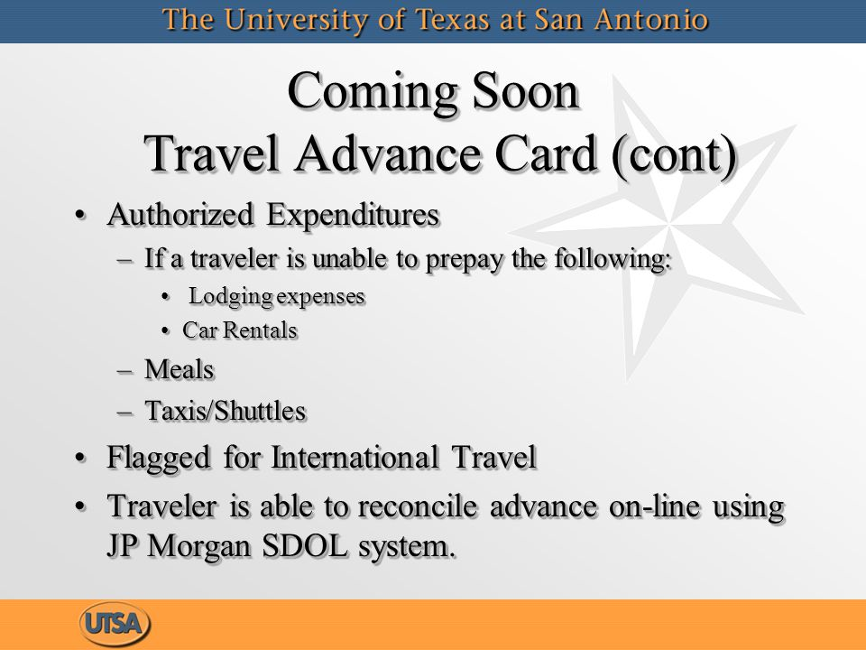 Coming Soon Travel Advance Card (cont) Authorized ExpendituresAuthorized Expenditures –If a traveler is unable to prepay the following: Lodging expenses Lodging expenses Car RentalsCar Rentals –Meals –Taxis/Shuttles Flagged for International TravelFlagged for International Travel Traveler is able to reconcile advance on-line using JP Morgan SDOL system.Traveler is able to reconcile advance on-line using JP Morgan SDOL system.
