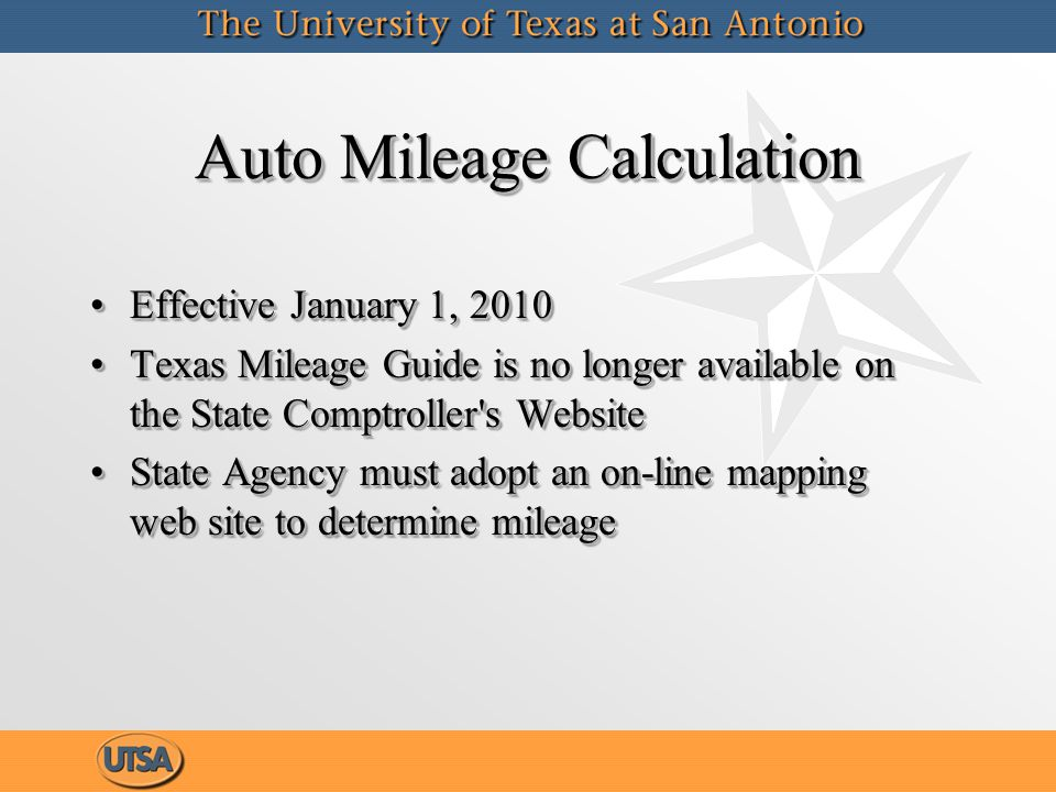 Auto Mileage Calculation Effective January 1, 2010Effective January 1, 2010 Texas Mileage Guide is no longer available on the State Comptroller s WebsiteTexas Mileage Guide is no longer available on the State Comptroller s Website State Agency must adopt an on-line mapping web site to determine mileageState Agency must adopt an on-line mapping web site to determine mileage Effective January 1, 2010Effective January 1, 2010 Texas Mileage Guide is no longer available on the State Comptroller s WebsiteTexas Mileage Guide is no longer available on the State Comptroller s Website State Agency must adopt an on-line mapping web site to determine mileageState Agency must adopt an on-line mapping web site to determine mileage
