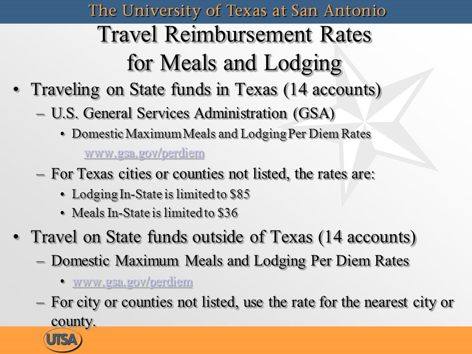 Travel Reimbursement Rates for Meals and Lodging (cont.) When traveling using Other Funds (all other accts)When traveling using Other Funds (all other accts) –Domestic Maximum Meals and Lodging Per Diem Rates for travel destination www.gsa.gov/perdiem www.gsa.gov/perdiemwww.gsa.gov/perdiem For areas not listed, use the rate for the nearest city or countyFor areas not listed, use the rate for the nearest city or county Maximum travel reimbursements for meals and lodging expenses will be the GSA per diem rate listed for destination city, county or $250.Maximum travel reimbursements for meals and lodging expenses will be the GSA per diem rate listed for destination city, county or $250.