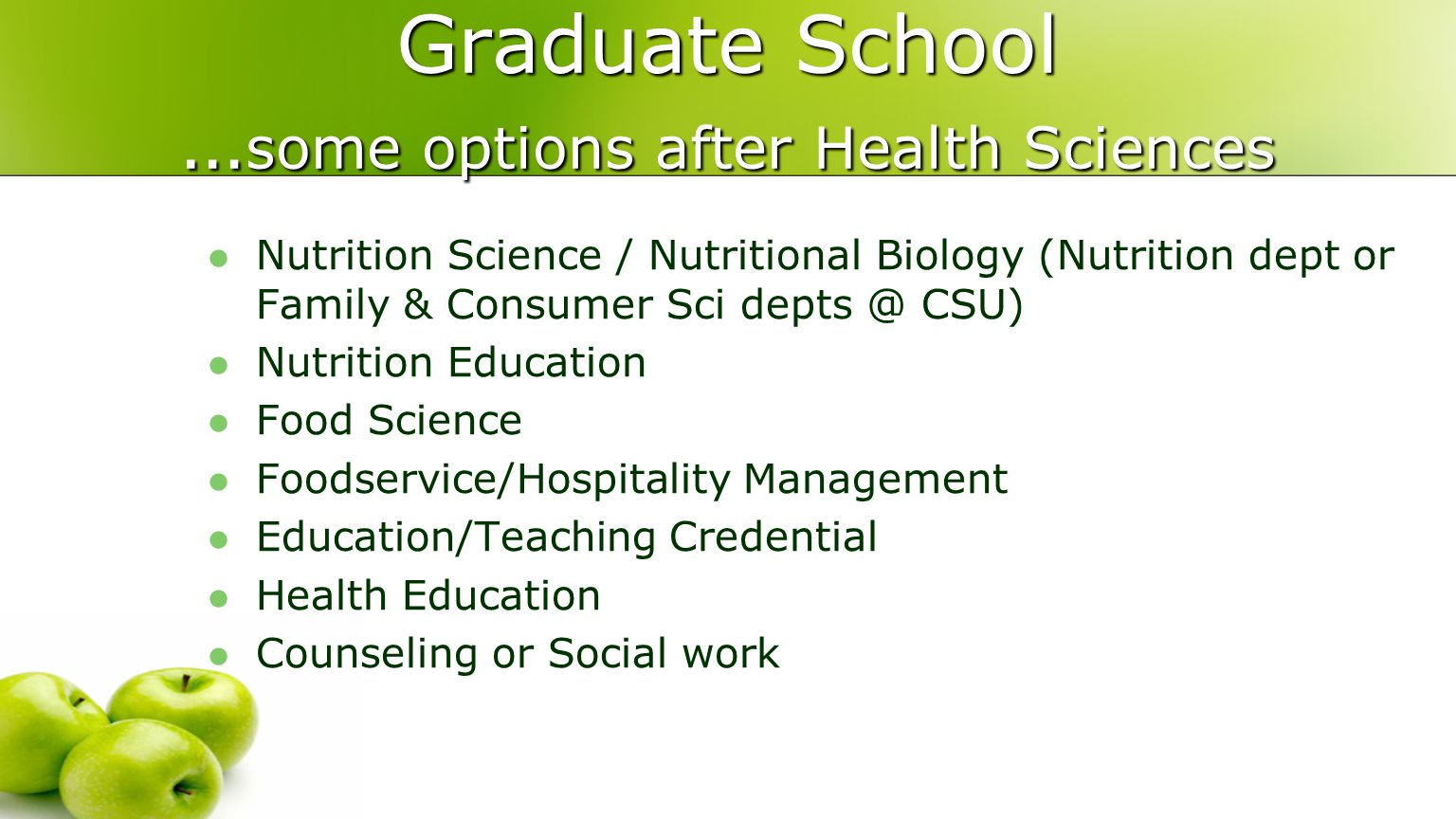 Graduate School … some options after Health Sciences Nutrition Science / Nutritional Biology (Nutrition dept or Family & Consumer Sci depts @ CSU) Nutrition Education Food Science Foodservice/Hospitality Management Education/Teaching Credential Health Education Counseling or Social work