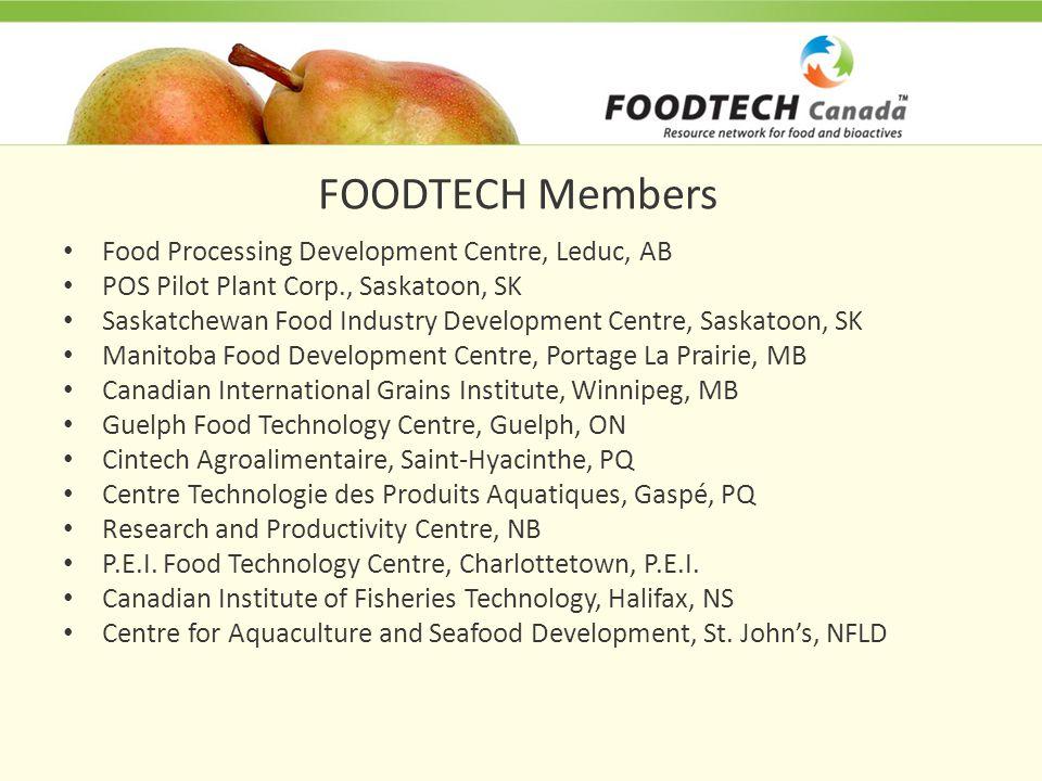 FOODTECH Members Food Processing Development Centre, Leduc, AB POS Pilot Plant Corp., Saskatoon, SK Saskatchewan Food Industry Development Centre, Saskatoon, SK Manitoba Food Development Centre, Portage La Prairie, MB Canadian International Grains Institute, Winnipeg, MB Guelph Food Technology Centre, Guelph, ON Cintech Agroalimentaire, Saint-Hyacinthe, PQ Centre Technologie des Produits Aquatiques, Gaspé, PQ Research and Productivity Centre, NB P.E.I.