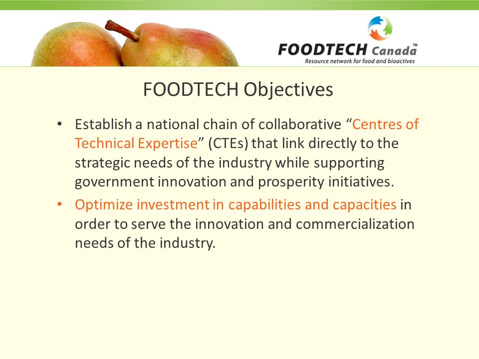 FOODTECH Objectives Establish a national chain of collaborative Centres of Technical Expertise (CTEs) that link directly to the strategic needs of the industry while supporting government innovation and prosperity initiatives.