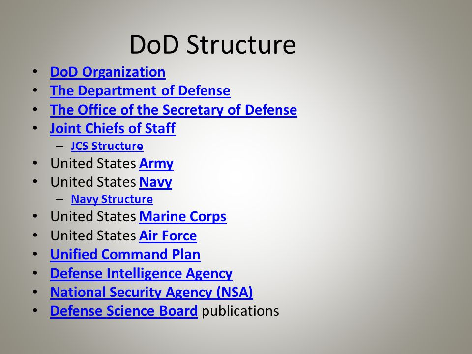 DoD Structure DoD Organization The Department of Defense The Office of the Secretary of Defense Joint Chiefs of Staff – JCS Structure JCS Structure United States ArmyArmy United States NavyNavy – Navy Structure Navy Structure United States Marine CorpsMarine Corps United States Air ForceAir Force Unified Command Plan Defense Intelligence Agency National Security Agency (NSA) Defense Science Board publications Defense Science Board