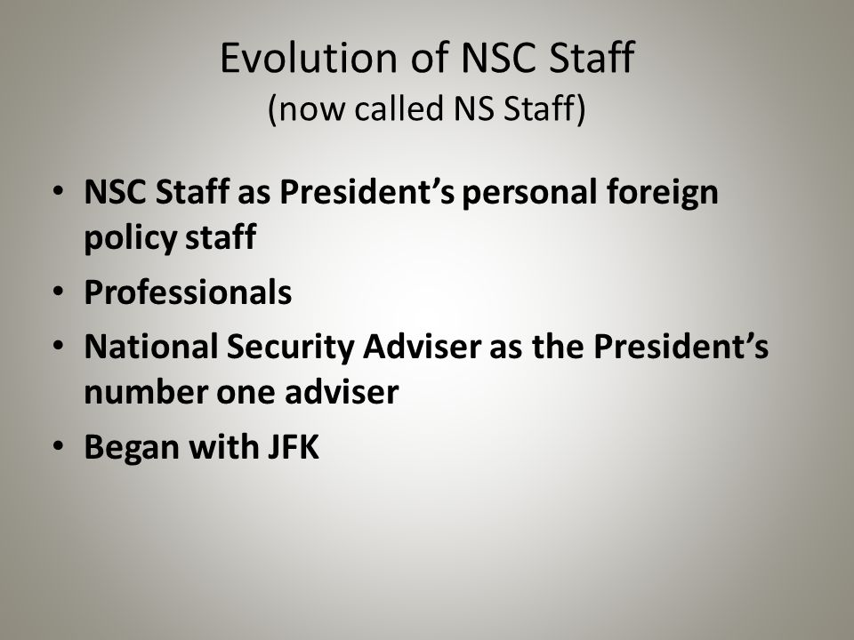 Evolution of NSC Staff (now called NS Staff) NSC Staff as President's personal foreign policy staff Professionals National Security Adviser as the President's number one adviser Began with JFK