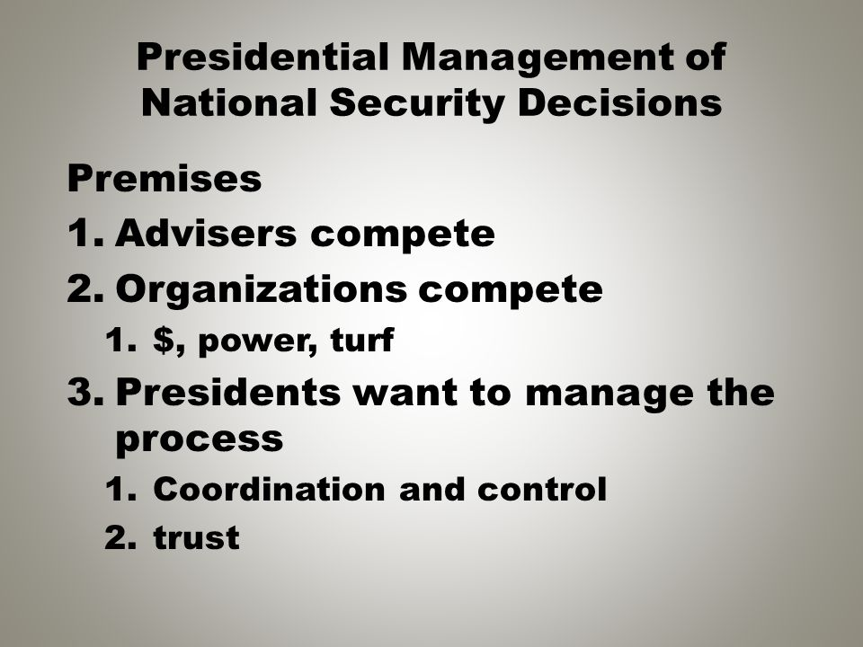 Presidential Management of National Security Decisions Premises 1.Advisers compete 2.Organizations compete 1.$, power, turf 3.Presidents want to manag