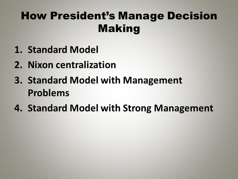 How President's Manage Decision Making 1.Standard Model 2.Nixon centralization 3.Standard Model with Management Problems 4.Standard Model with Strong